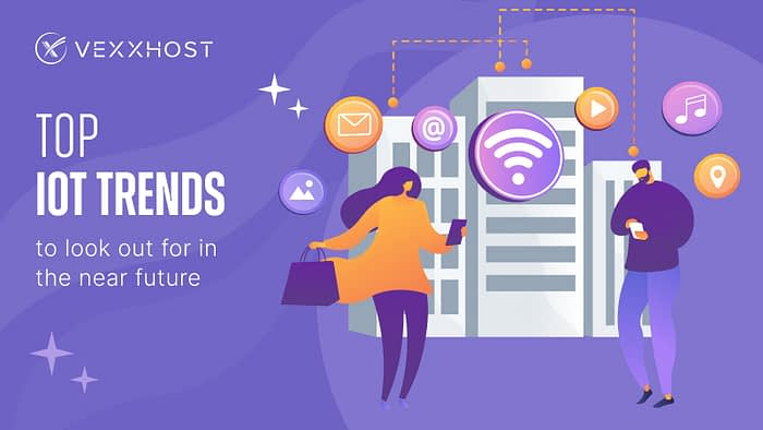 Top IoT Trends to Look Out for in the Near Future - VEXXHOST